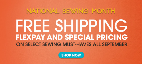 NATIONAL SEWING MONTH | FREE SHIPPING | FLEXPAY AND SPECIAL PRICING ON SELECT SEWING MUST-HAVES ALL SEPTEMBER | SHOP NOW